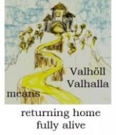 Valhöll, Valhalla, means returning home fully alive