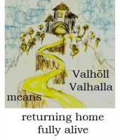 Valhöll, Valhalla, means returning home fully alive