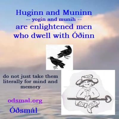 Huginn and Muninn - yogin and munih - are enlightened men who dwell with Óðinn. Do not take them literally for mind and memory